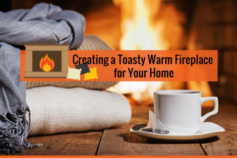 Creating a Toasty, Warm Fireplace for Your Home