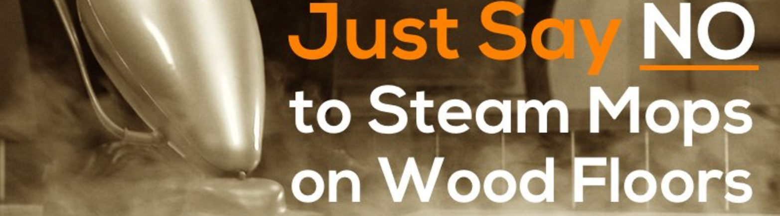 Just Say No To Steam Mops On Wood Floors Steam Cleaners Can Damage